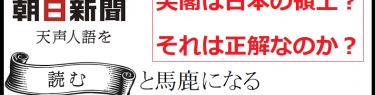 朝日新聞クソ社説「尖閣は我が国固有の領土?領土問題は存在しない?これを正解として教え込むのか?」