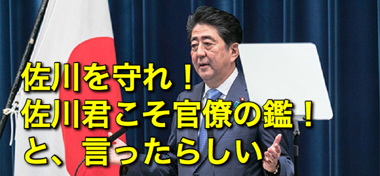 安倍首相「佐川を絶対に守れ!佐川君こそ官僚の鑑」という、素晴、らしい情報が出回っているので紹介する